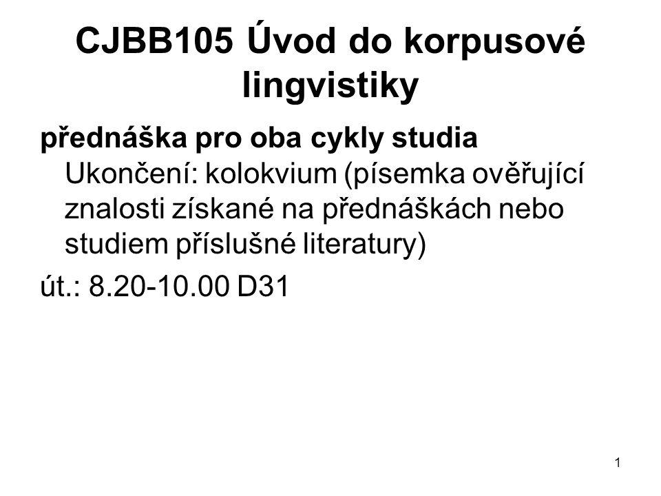 1 CJBB105 Úvod do korpusové lingvistiky přednáška pro oba cykly studia Ukončení: kolokvium (písemka ověřující znalosti získané na přednáškách nebo studiem příslušné literatury) út.: 8.20-10.00 D31