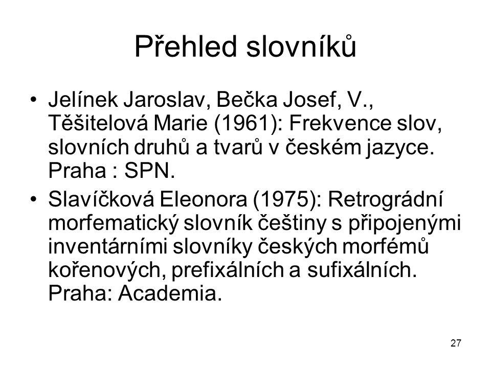 27 Přehled slovníků Jelínek Jaroslav, Bečka Josef, V., Těšitelová Marie (1961): Frekvence slov, slovních druhů a tvarů v českém jazyce.