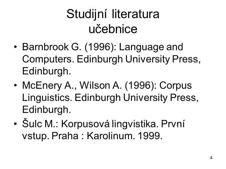 4 Studijní literatura učebnice Barnbrook G. (1996): Language and Computers. Edinburgh University Press, Edinburgh. McEnery A., Wilson A. (1996): Corpu