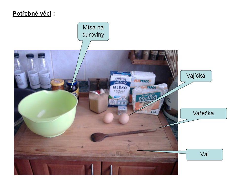 Potřebné věci : Mísa na suroviny Vajíčka Vařečka Vál