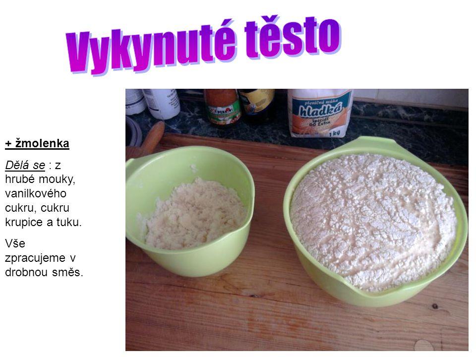 + žmolenka Dělá se : z hrubé mouky, vanilkového cukru, cukru krupice a tuku. Vše zpracujeme v drobnou směs.
