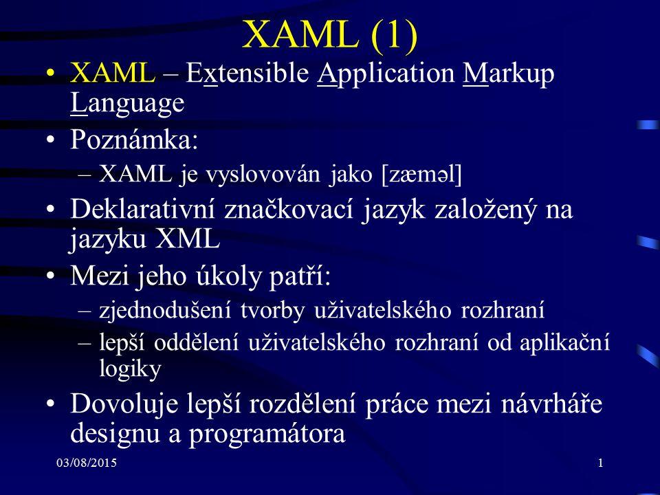 03/08/20151 XAML (1) XAML – Extensible Application Markup Language Poznámka: –XAML je vyslovován jako [zæməl] Deklarativní značkovací jazyk založený n