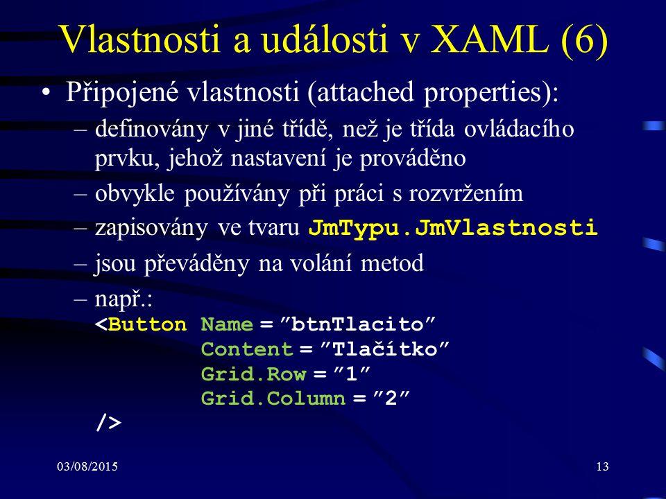 03/08/201513 Vlastnosti a události v XAML (6) Připojené vlastnosti (attached properties): –definovány v jiné třídě, než je třída ovládacího prvku, jeh