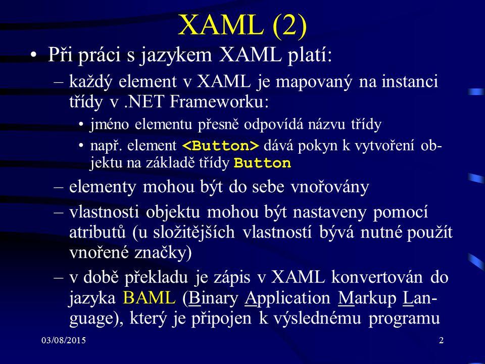 03/08/20152 XAML (2) Při práci s jazykem XAML platí: –každý element v XAML je mapovaný na instanci třídy v.NET Frameworku: jméno elementu přesně odpov