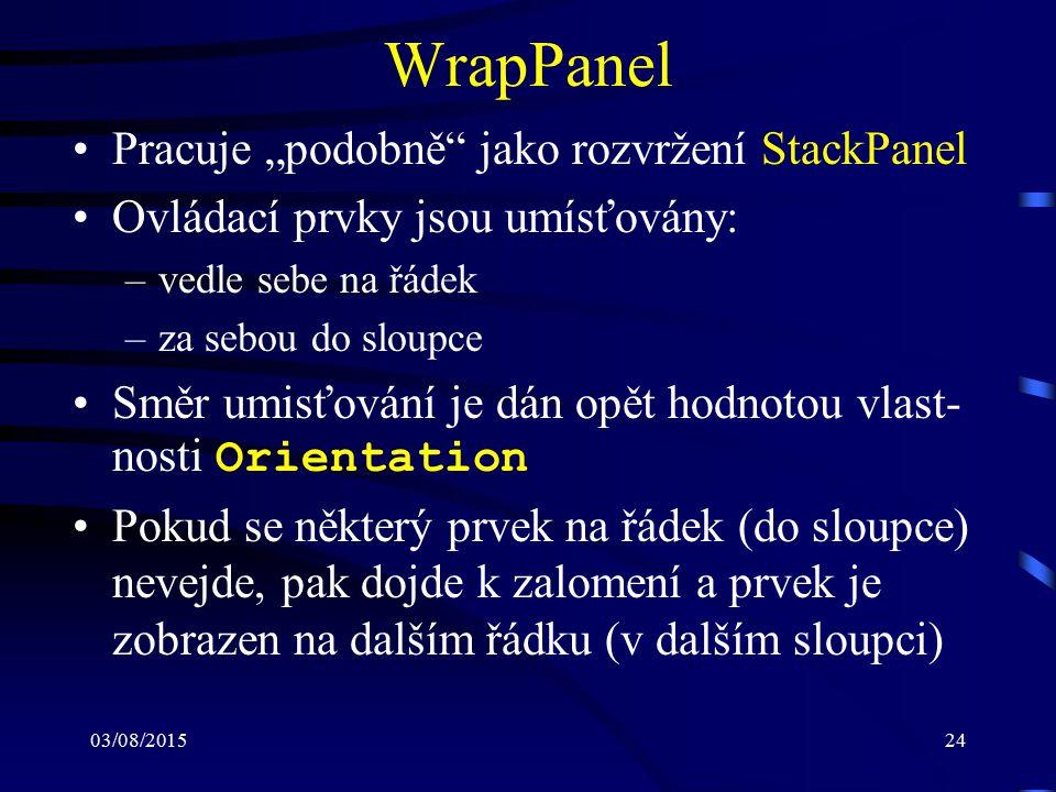 """03/08/201524 WrapPanel Pracuje """"podobně"""" jako rozvržení StackPanel Ovládací prvky jsou umísťovány: –vedle sebe na řádek –za sebou do sloupce Směr umis"""