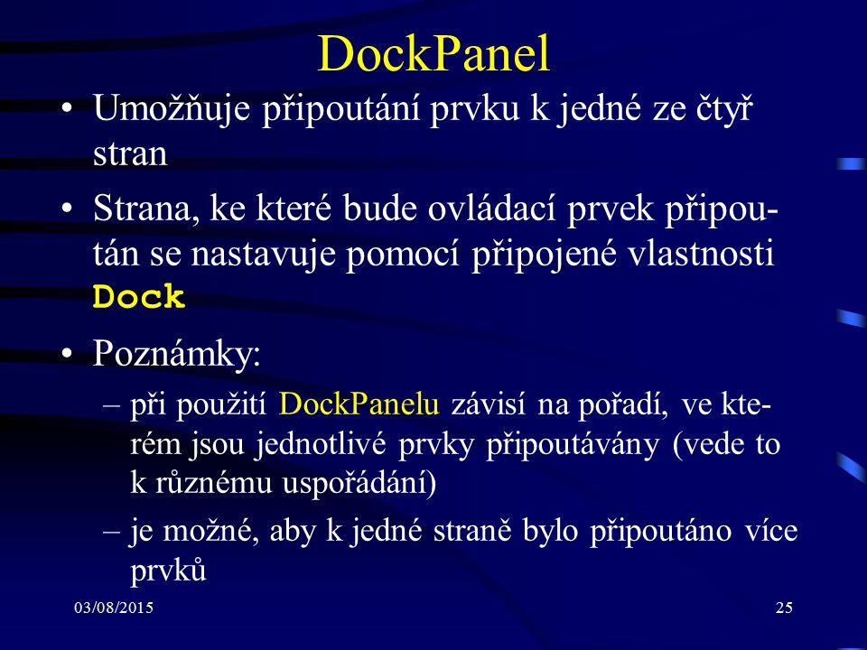 03/08/201525 DockPanel Umožňuje připoutání prvku k jedné ze čtyř stran Strana, ke které bude ovládací prvek připou- tán se nastavuje pomocí připojené