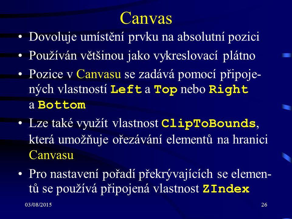 03/08/201526 Canvas Dovoluje umístění prvku na absolutní pozici Používán většinou jako vykreslovací plátno Pozice v Canvasu se zadává pomocí připoje-
