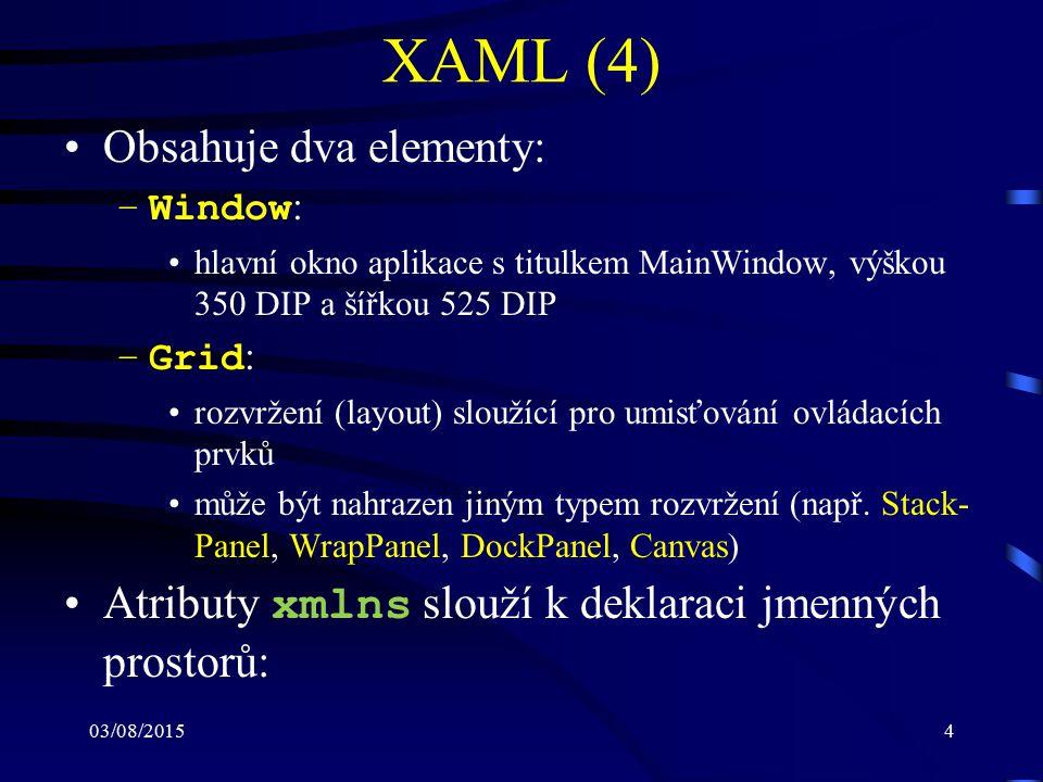 03/08/20154 XAML (4) Obsahuje dva elementy: –Window : hlavní okno aplikace s titulkem MainWindow, výškou 350 DIP a šířkou 525 DIP –Grid : rozvržení (l