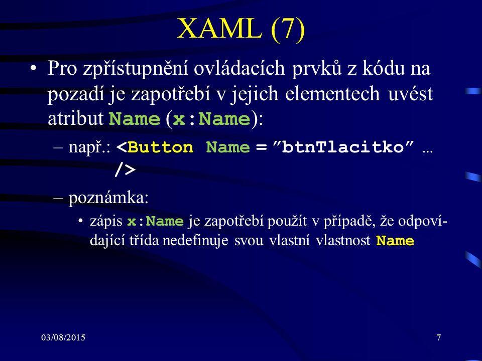 03/08/20157 XAML (7) Pro zpřístupnění ovládacích prvků z kódu na pozadí je zapotřebí v jejich elementech uvést atribut Name ( x:Name ): –např.: –pozná