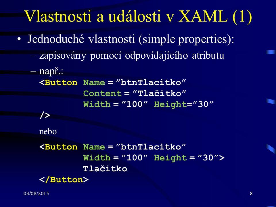 03/08/20158 Vlastnosti a události v XAML (1) Jednoduché vlastnosti (simple properties): –zapisovány pomocí odpovídajícího atributu –např.: nebo Tlačít