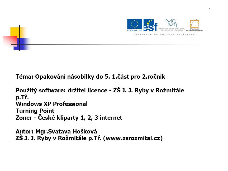 Téma: Opakování násobilky do 5. 1.část pro 2.ročník Použitý software: držitel licence - ZŠ J. J. Ryby v Rožmitále p.Tř. Windows XP Professional Turnin