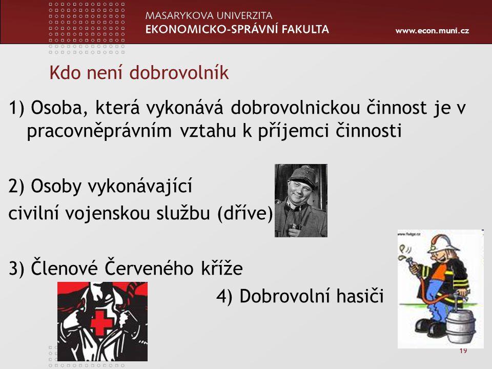 www.econ.muni.cz 19 Kdo není dobrovolník 1) Osoba, která vykonává dobrovolnickou činnost je v pracovněprávním vztahu k příjemci činnosti 2) Osoby vyko