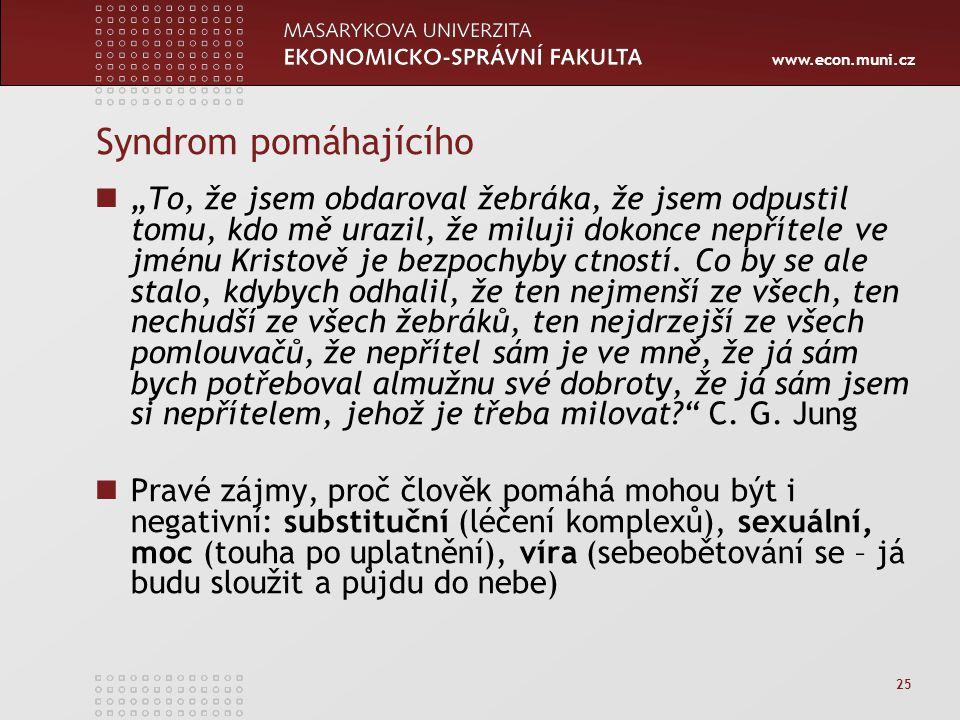 """www.econ.muni.cz 25 Syndrom pomáhajícího """"To, že jsem obdaroval žebráka, že jsem odpustil tomu, kdo mě urazil, že miluji dokonce nepřítele ve jménu Kr"""