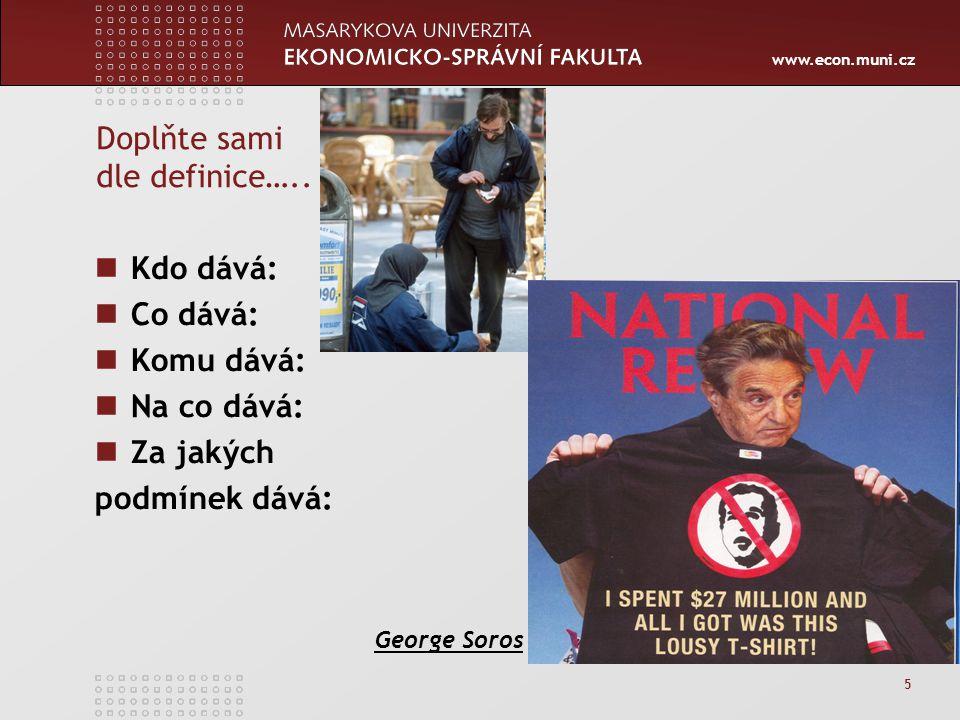 www.econ.muni.cz 5 Doplňte sami dle definice….. Kdo dává: Co dává: Komu dává: Na co dává: Za jakých podmínek dává: George Soros