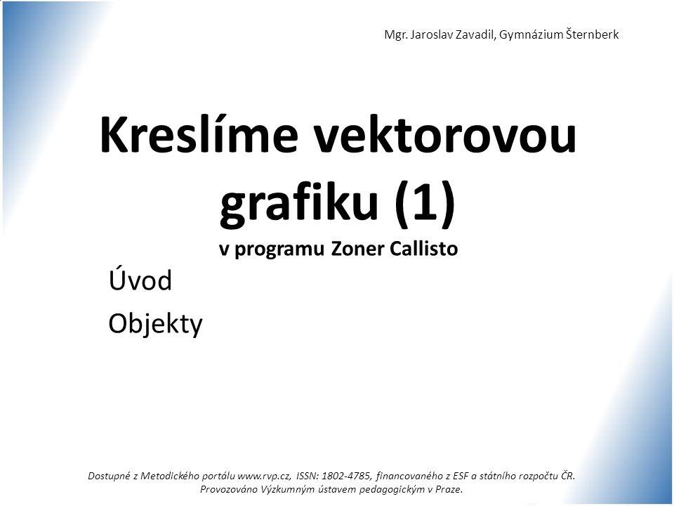 Kreslíme vektorovou grafiku (1) v programu Zoner Callisto Úvod Objekty Mgr. Jaroslav Zavadil, Gymnázium Šternberk Dostupné z Metodického portálu www.r