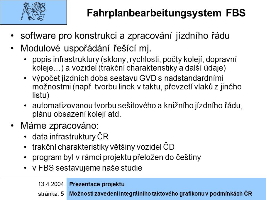 Možnosti zavedení integrálního taktového grafikonu v podmínkách ČR 13.4.2004Prezentace projektu stránka: 5 Fahrplanbearbeitungsystem FBS software pro konstrukci a zpracování jízdního řádu Modulové uspořádání řešící mj.