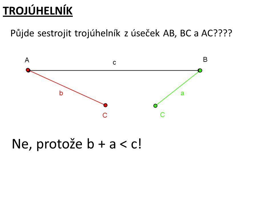 TROJÚHELNÍK Půjde sestrojit trojúhelník z úseček AB, BC a AC???? Ne, protože b + a < c! | AB | = 6 cm | BC | = 3 cm | AC | = 2 cm