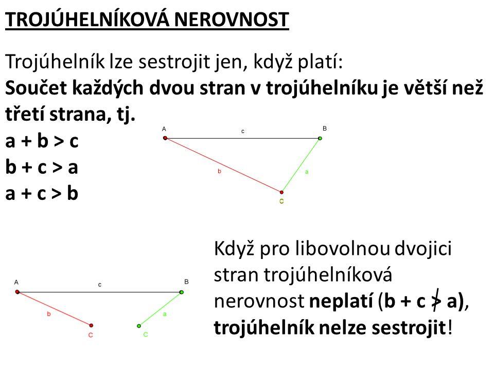 TROJÚHELNÍKOVÁ NEROVNOST Trojúhelník lze sestrojit jen, když platí: Součet každých dvou stran v trojúhelníku je větší než třetí strana, tj. a + b > c