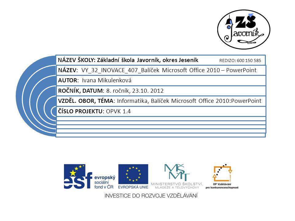 NÁZEV ŠKOLY: Základní škola Javorník, okres Jeseník REDIZO: 600 150 585 NÁZEV: VY_32_INOVACE_407_Balíček Microsoft Office 2010 – PowerPoint AUTOR: Iva