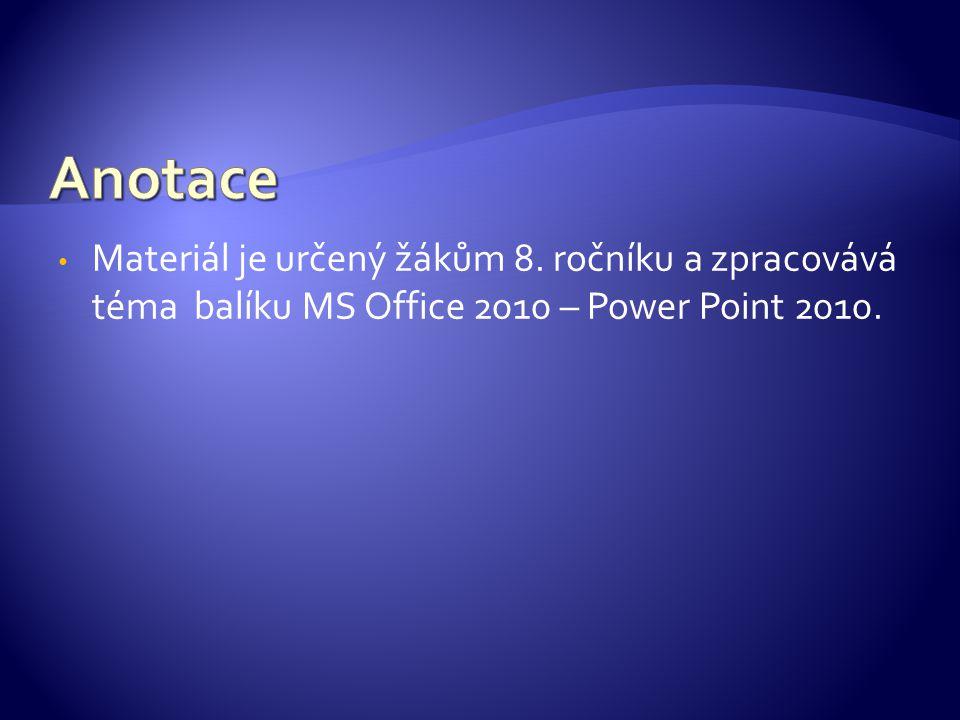 Materiál je určený žákům 8. ročníku a zpracovává téma balíku MS Office 2010 – Power Point 2010.