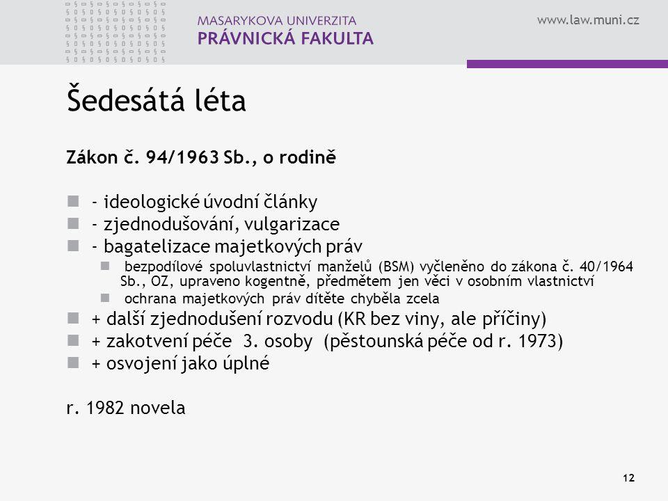 www.law.muni.cz 12 Šedesátá léta Zákon č. 94/1963 Sb., o rodině - ideologické úvodní články - zjednodušování, vulgarizace - bagatelizace majetkových p