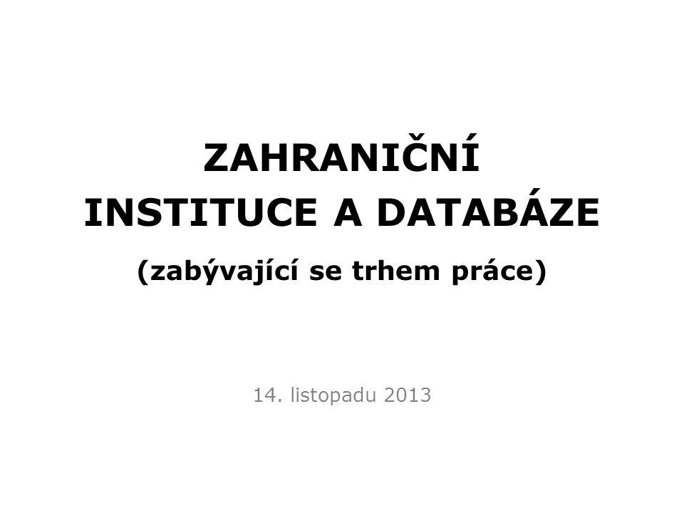 ZAHRANIČNÍ INSTITUCE A DATABÁZE (zabývající se trhem práce) 14. listopadu 2013