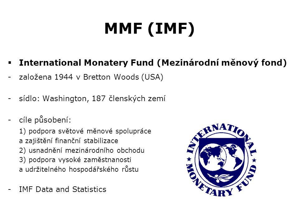 MMF (IMF)  International Monatery Fund (Mezinárodní měnový fond) -založena 1944 v Bretton Woods (USA) -sídlo: Washington, 187 členských zemí -cíle pů