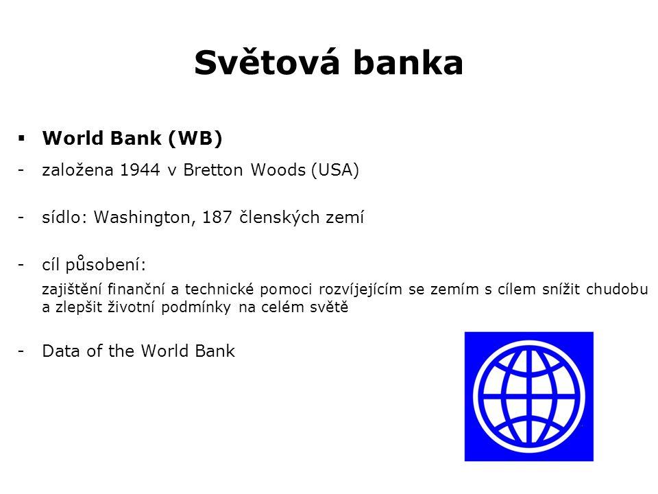 Světová banka  World Bank (WB) -založena 1944 v Bretton Woods (USA) -sídlo: Washington, 187 členských zemí -cíl působení: zajištění finanční a techni