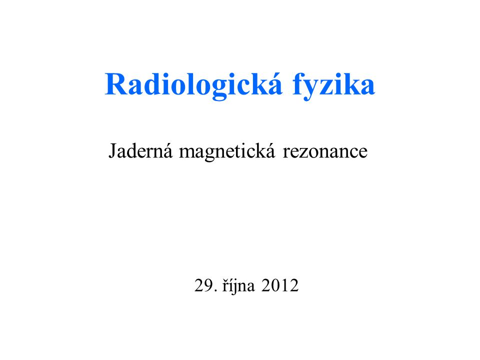 Radiologická fyzika Jaderná magnetická rezonance 29. října 2012