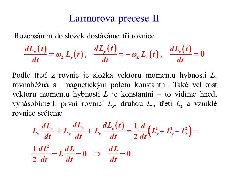 Larmorova precese II Rozepsáním do složek dostáváme tři rovnice Podle třetí z rovnic je složka vektoru momentu hybnosti L z rovnoběžná s magnetickým p
