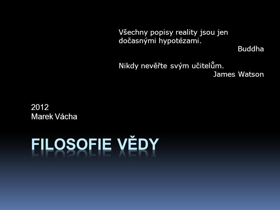 2012 Marek Vácha Všechny popisy reality jsou jen dočasnými hypotézami. Buddha Nikdy nevěřte svým učitelům. James Watson