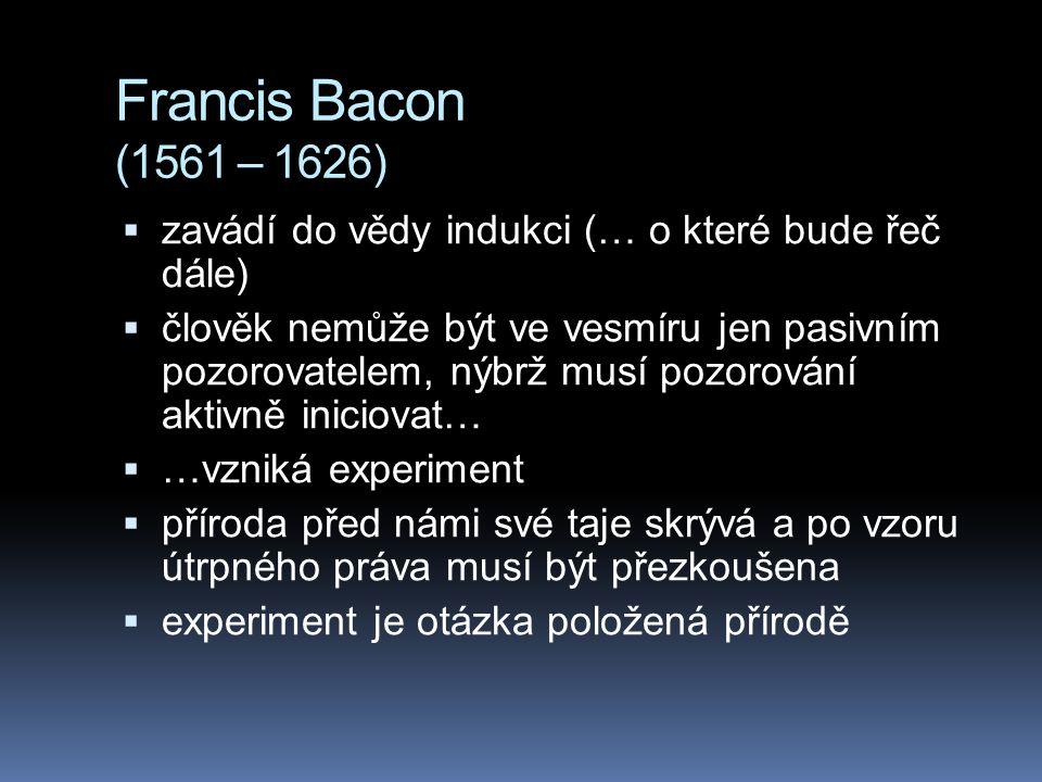 Francis Bacon (1561 – 1626)  zavádí do vědy indukci (… o které bude řeč dále)  člověk nemůže být ve vesmíru jen pasivním pozorovatelem, nýbrž musí p