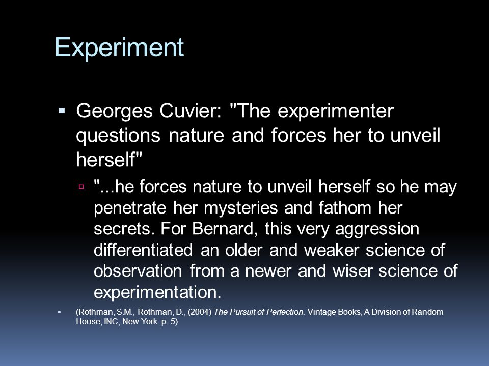 Experiment  Georges Cuvier: The experimenter questions nature and forces her to unveil herself  ...he forces nature to unveil herself so he may penetrate her mysteries and fathom her secrets.