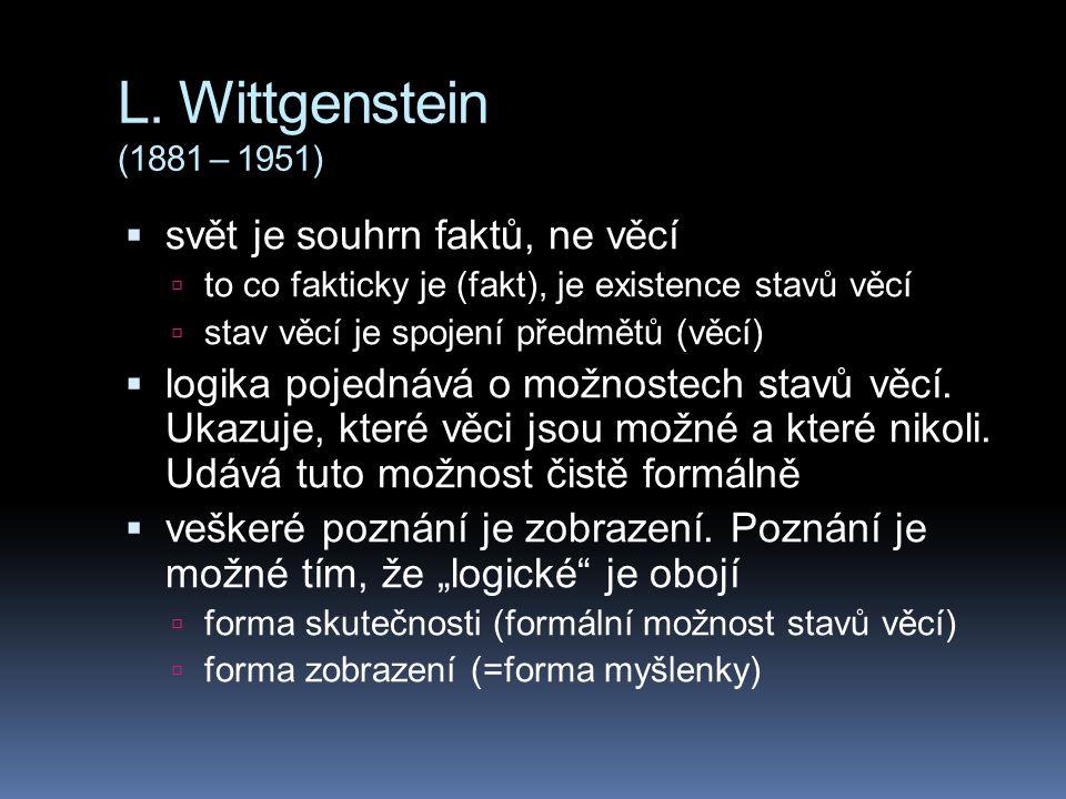 L. Wittgenstein (1881 – 1951)  svět je souhrn faktů, ne věcí  to co fakticky je (fakt), je existence stavů věcí  stav věcí je spojení předmětů (věc