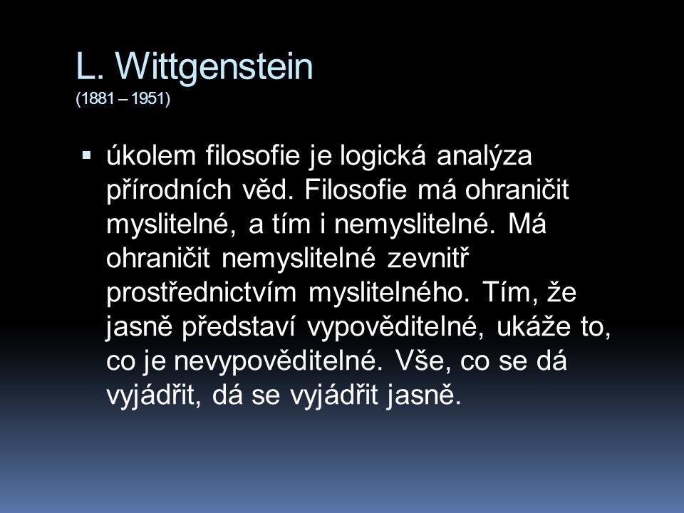 L. Wittgenstein (1881 – 1951)  úkolem filosofie je logická analýza přírodních věd. Filosofie má ohraničit myslitelné, a tím i nemyslitelné. Má ohrani