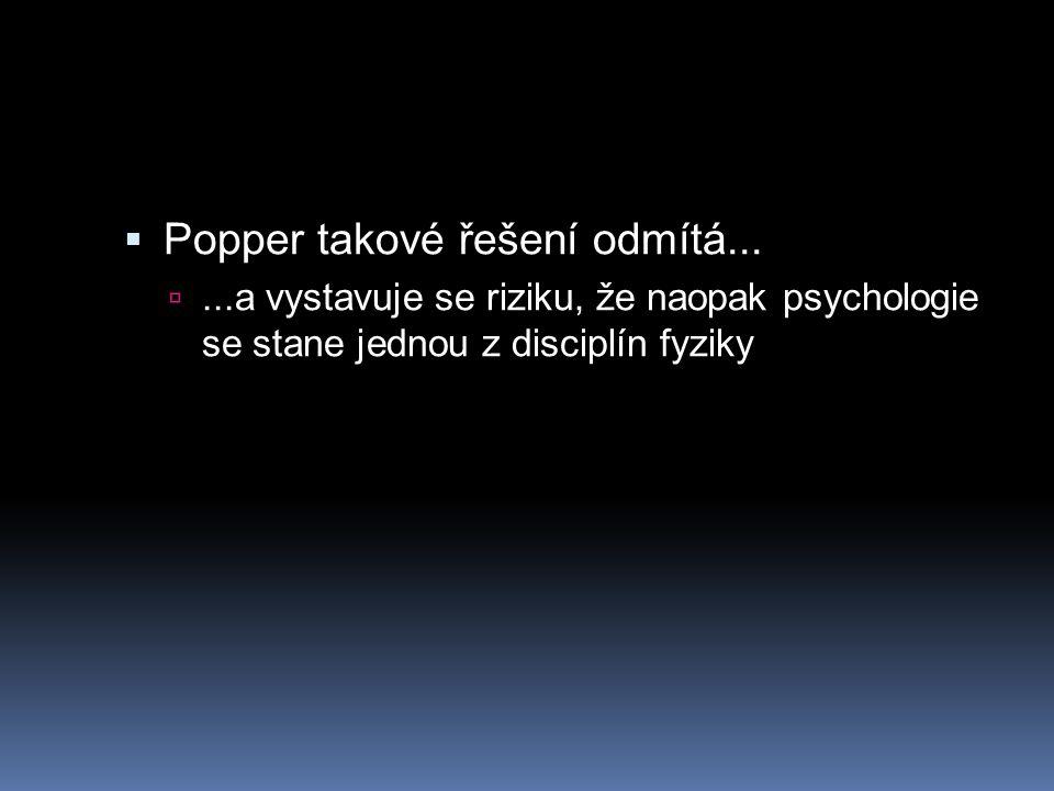  Popper takové řešení odmítá... ...a vystavuje se riziku, že naopak psychologie se stane jednou z disciplín fyziky