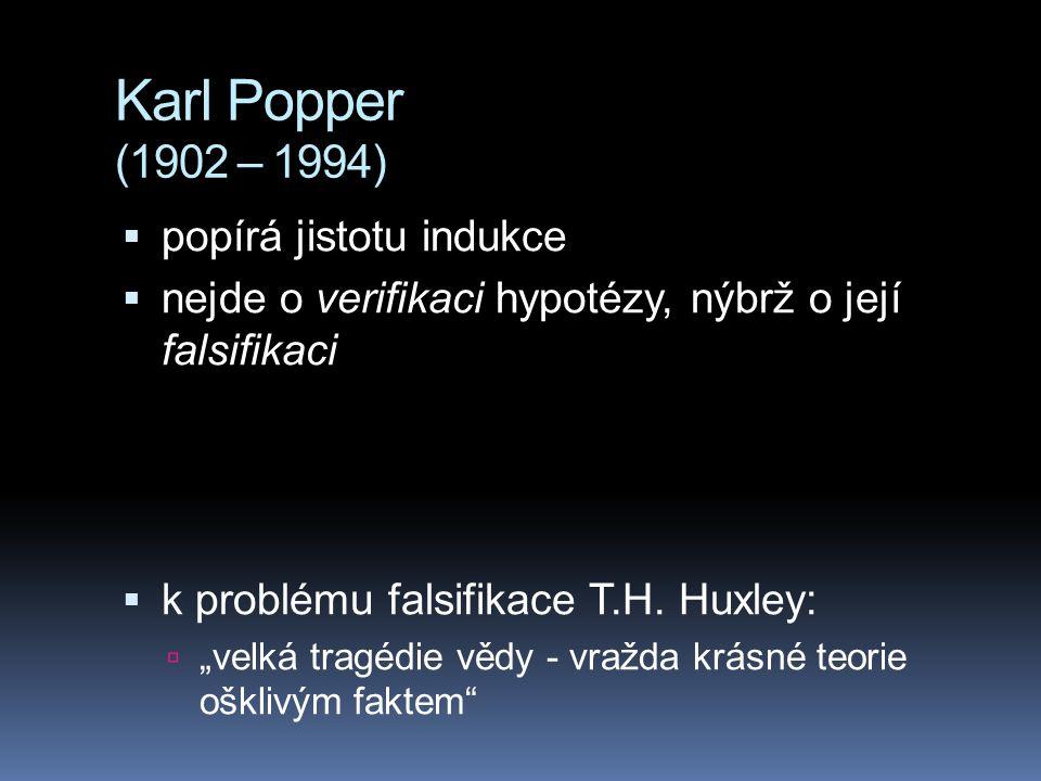 """Karl Popper (1902 – 1994)  popírá jistotu indukce  nejde o verifikaci hypotézy, nýbrž o její falsifikaci  k problému falsifikace T.H. Huxley:  """"ve"""