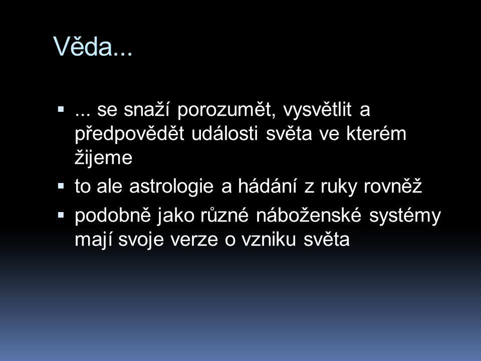 Věda... ... se snaží porozumět, vysvětlit a předpovědět události světa ve kterém žijeme  to ale astrologie a hádání z ruky rovněž  podobně jako růz
