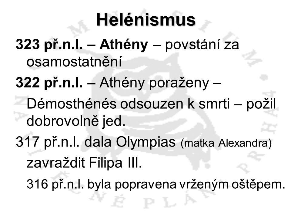 Helénismus 323 př.n.l. – Athény – povstání za osamostatnění 322 př.n.l. – Athény poraženy – Démosthénés odsouzen k smrti – požil dobrovolně jed. 317 p