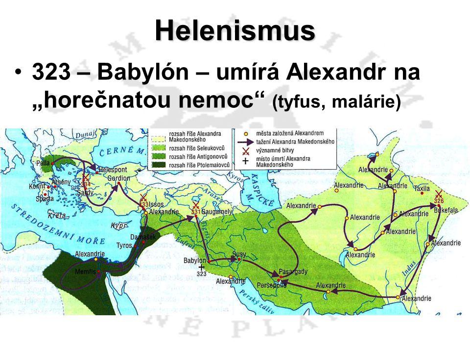 "Helenismus 323 – Babylón – umírá Alexandr na ""horečnatou nemoc"" (tyfus, malárie)"