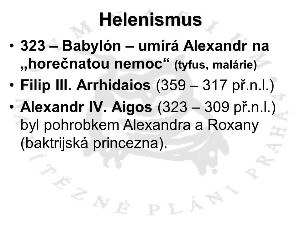 Helenismus Filip III. Arrhidaios (359 – 317 př.n.l.) Alexandr IV. Aigos (323 – 309 př.n.l.) byl pohrobkem Alexandra a Roxany (baktrijská princezna).