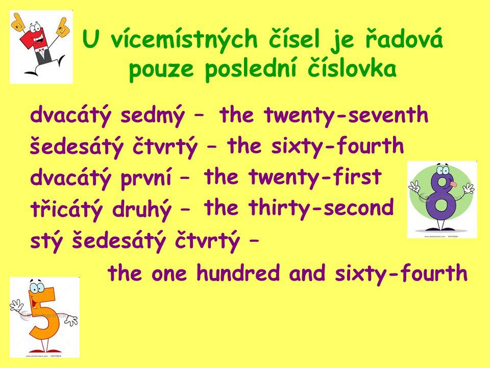 U vícemístných čísel je řadová pouze poslední číslovka dvacátý sedmý – šedesátý čtvrtý – dvacátý první – třicátý druhý – stý šedesátý čtvrtý – the twenty-seventh the sixty-fourth the twenty-first the thirty-second the one hundred and sixty-fourth