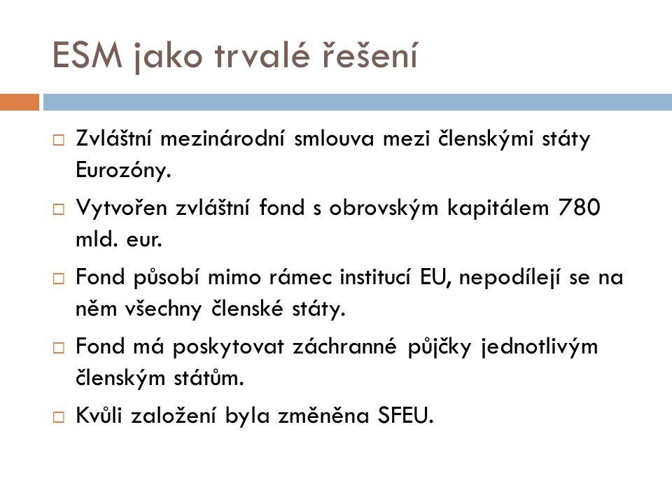 ESM jako trvalé řešení  Zvláštní mezinárodní smlouva mezi členskými státy Eurozóny.  Vytvořen zvláštní fond s obrovským kapitálem 780 mld. eur.  Fo