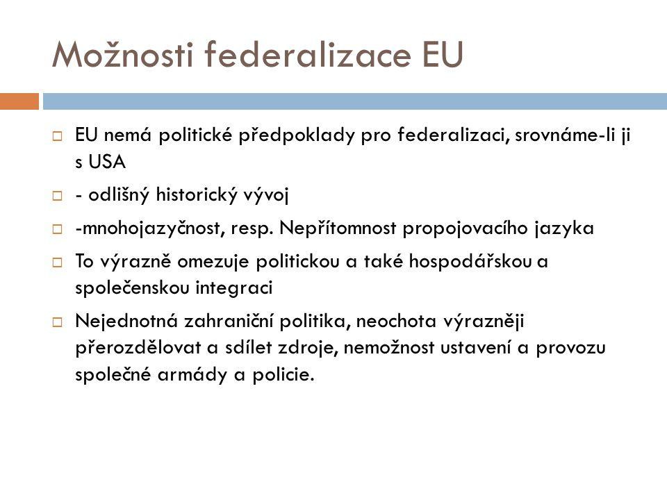 Možnosti federalizace EU  EU nemá politické předpoklady pro federalizaci, srovnáme-li ji s USA  - odlišný historický vývoj  -mnohojazyčnost, resp.