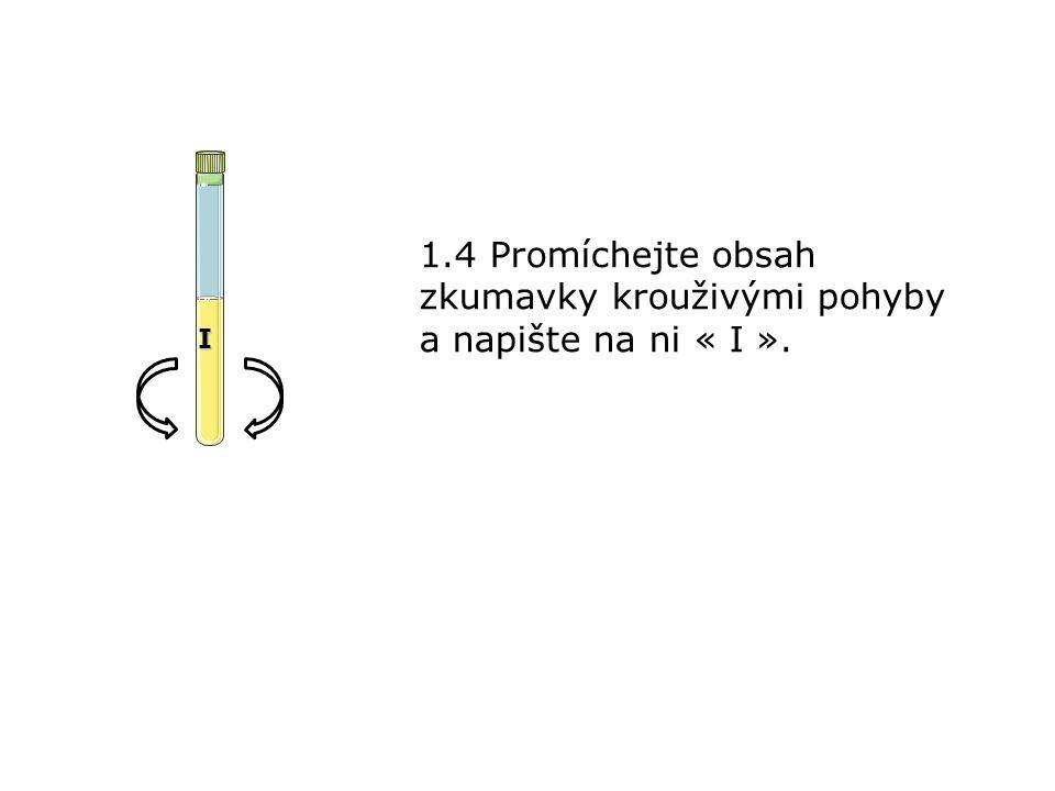 1.4 Promíchejte obsah zkumavky krouživými pohyby a napište na ni « I ». I