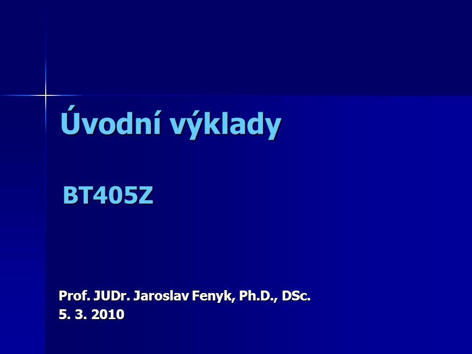 Úvodní výklady Prof. JUDr. Jaroslav Fenyk, Ph.D., DSc. 5. 3. 2010 BT405Z