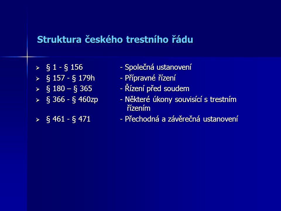 Struktura českého trestního řádu Struktura českého trestního řádu  § 1 - § 156- Společná ustanovení  § 157 - § 179h - Přípravné řízení  § 180 – § 3