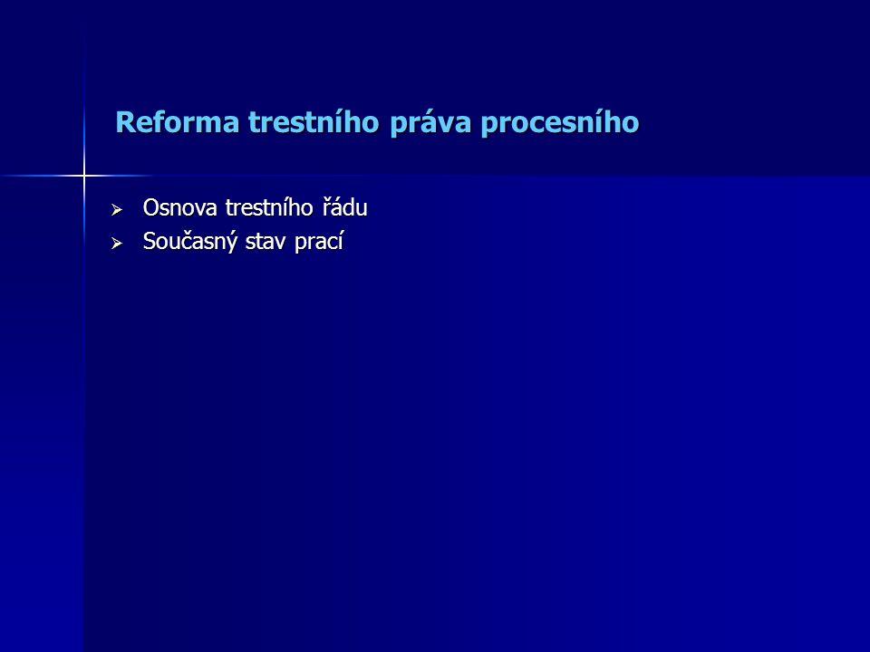 Reforma trestního práva procesního Reforma trestního práva procesního  Osnova trestního řádu  Současný stav prací