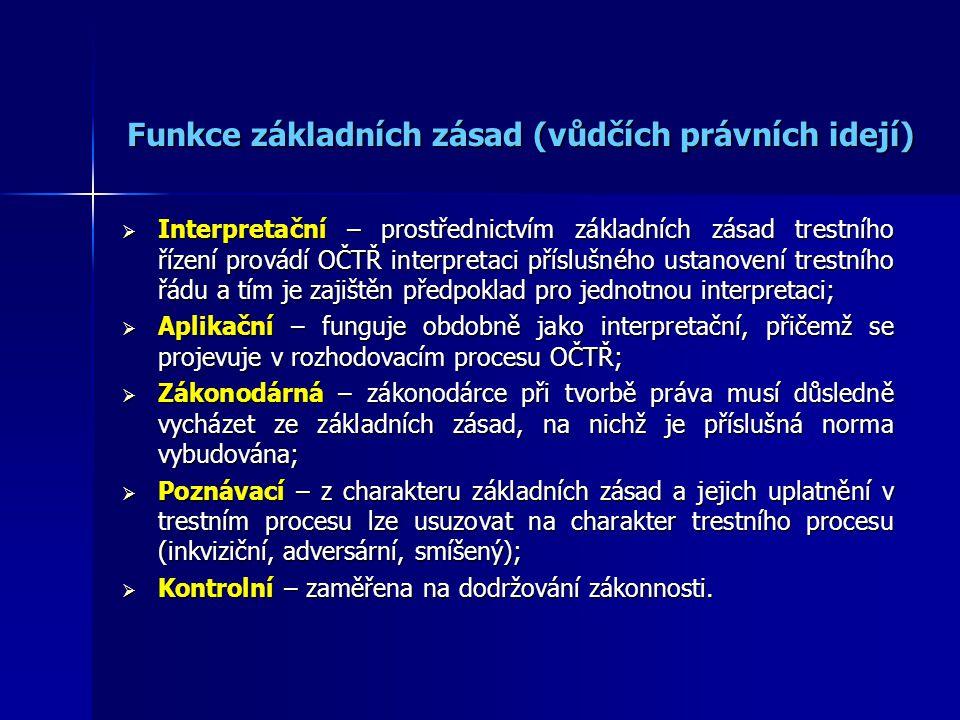 Funkce základních zásad (vůdčích právních idejí) Funkce základních zásad (vůdčích právních idejí)  Interpretační – prostřednictvím základních zásad trestního řízení provádí OČTŘ interpretaci příslušného ustanovení trestního řádu a tím je zajištěn předpoklad pro jednotnou interpretaci;  Aplikační – funguje obdobně jako interpretační, přičemž se projevuje v rozhodovacím procesu OČTŘ;  Zákonodárná – zákonodárce při tvorbě práva musí důsledně vycházet ze základních zásad, na nichž je příslušná norma vybudována;  Poznávací – z charakteru základních zásad a jejich uplatnění v trestním procesu lze usuzovat na charakter trestního procesu (inkviziční, adversární, smíšený);  Kontrolní – zaměřena na dodržování zákonnosti.