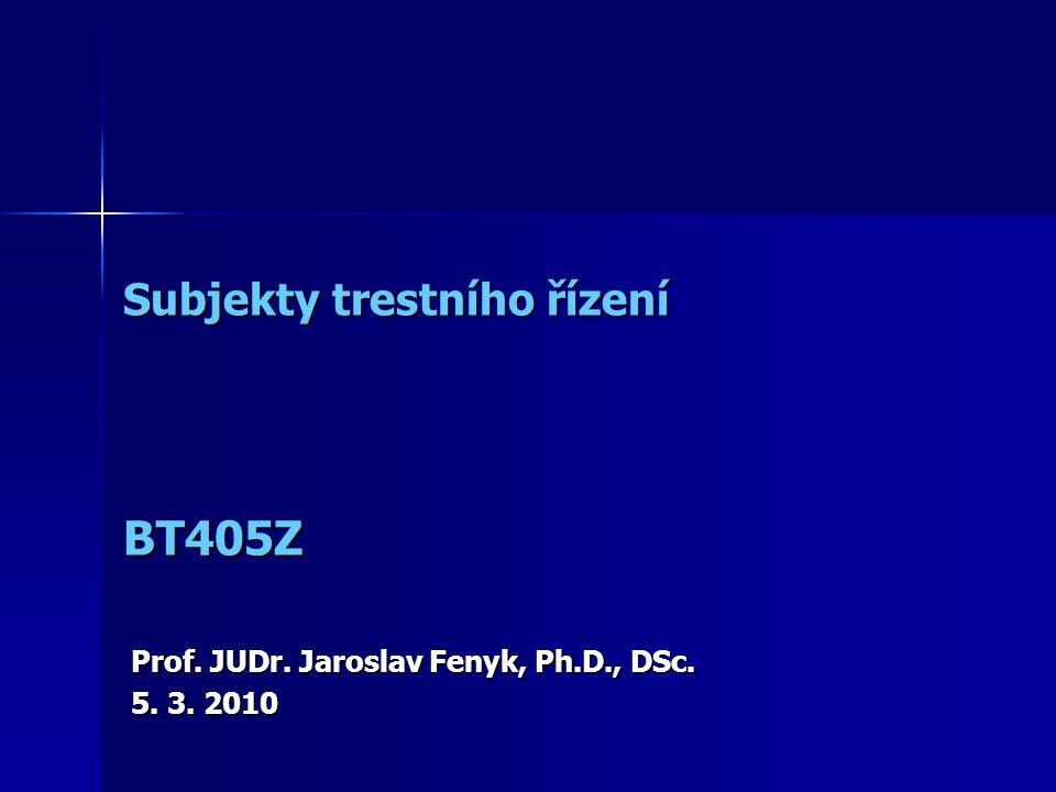 Subjekty trestního řízení Subjekty trestního řízení Prof. JUDr. Jaroslav Fenyk, Ph.D., DSc. 5. 3. 2010 BT405Z
